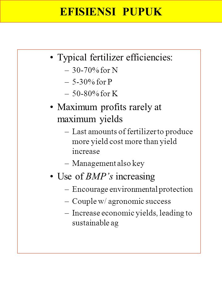 Typical fertilizer efficiencies: –30-70% for N –5-30% for P –50-80% for K Maximum profits rarely at maximum yields –Last amounts of fertilizer to prod