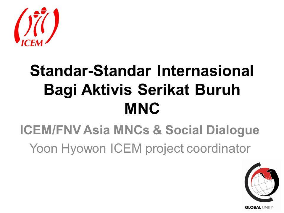 1 Standar-Standar Internasional Bagi Aktivis Serikat Buruh MNC ICEM/FNV Asia MNCs & Social Dialogue Yoon Hyowon ICEM project coordinator