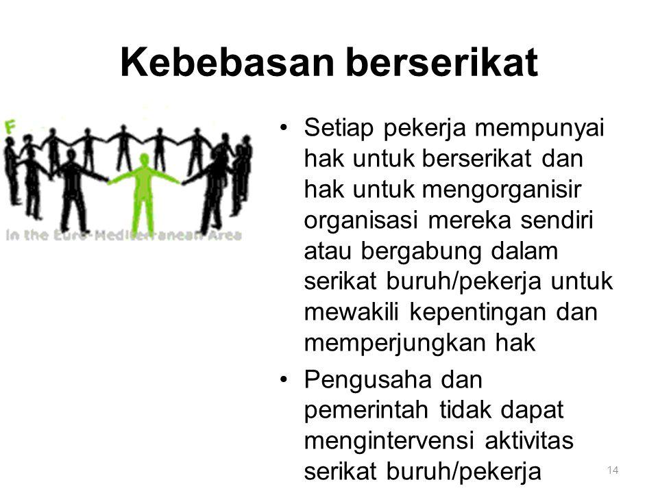 14 Kebebasan berserikat Setiap pekerja mempunyai hak untuk berserikat dan hak untuk mengorganisir organisasi mereka sendiri atau bergabung dalam serikat buruh/pekerja untuk mewakili kepentingan dan memperjungkan hak Pengusaha dan pemerintah tidak dapat mengintervensi aktivitas serikat buruh/pekerja