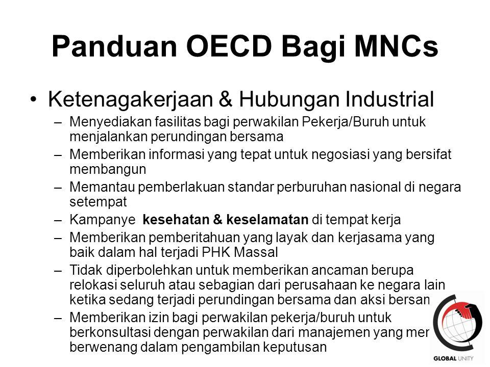 36 Panduan OECD Bagi MNCs Ketenagakerjaan & Hubungan Industrial –Menyediakan fasilitas bagi perwakilan Pekerja/Buruh untuk menjalankan perundingan bersama –Memberikan informasi yang tepat untuk negosiasi yang bersifat membangun –Memantau pemberlakuan standar perburuhan nasional di negara setempat –Kampanye kesehatan & keselamatan di tempat kerja –Memberikan pemberitahuan yang layak dan kerjasama yang baik dalam hal terjadi PHK Massal –Tidak diperbolehkan untuk memberikan ancaman berupa relokasi seluruh atau sebagian dari perusahaan ke negara lain ketika sedang terjadi perundingan bersama dan aksi bersama –Memberikan izin bagi perwakilan pekerja/buruh untuk berkonsultasi dengan perwakilan dari manajemen yang memang berwenang dalam pengambilan keputusan