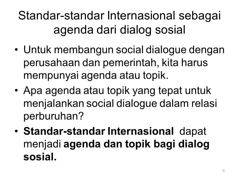 5 Standar-standar Internasional sebagai agenda dari dialog sosial Untuk membangun social dialogue dengan perusahaan dan pemerintah, kita harus mempunyai agenda atau topik.
