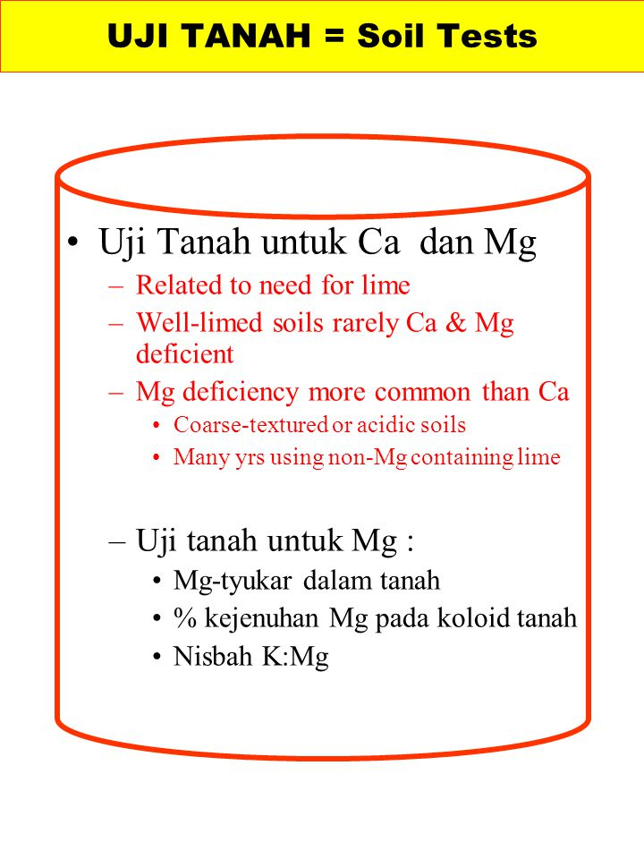 Uji Tanah untuk Ca dan Mg –Related to need for lime –Well-limed soils rarely Ca & Mg deficient –Mg deficiency more common than Ca Coarse-textured or a
