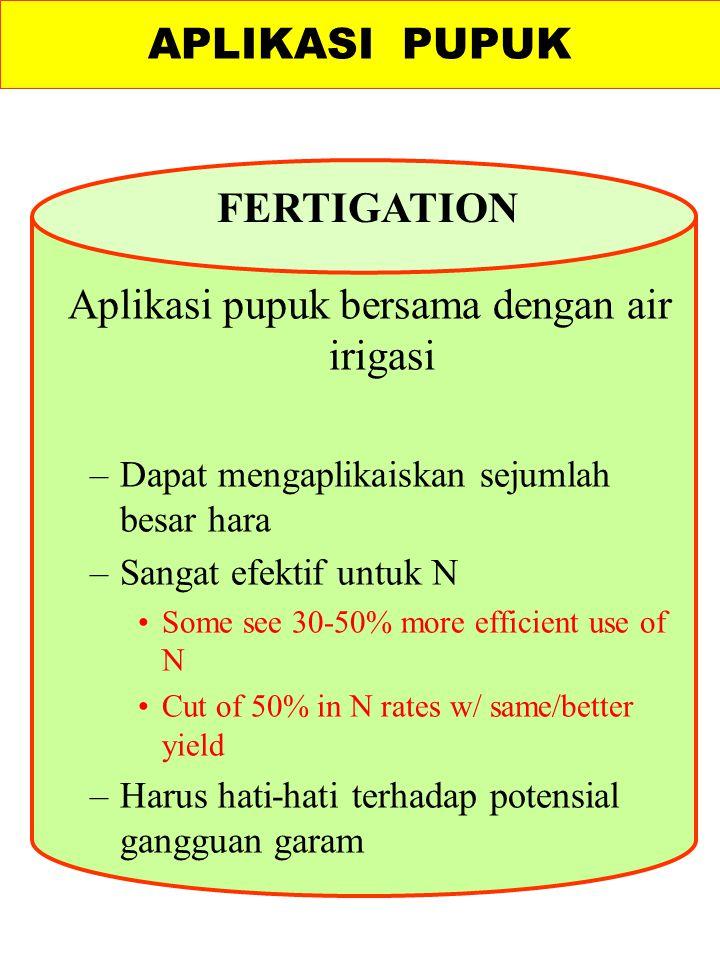 Aplikasi pupuk bersama dengan air irigasi –Dapat mengaplikaiskan sejumlah besar hara –Sangat efektif untuk N Some see 30-50% more efficient use of N C