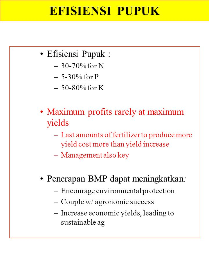 Efisiensi Pupuk : –30-70% for N –5-30% for P –50-80% for K Maximum profits rarely at maximum yields –Last amounts of fertilizer to produce more yield