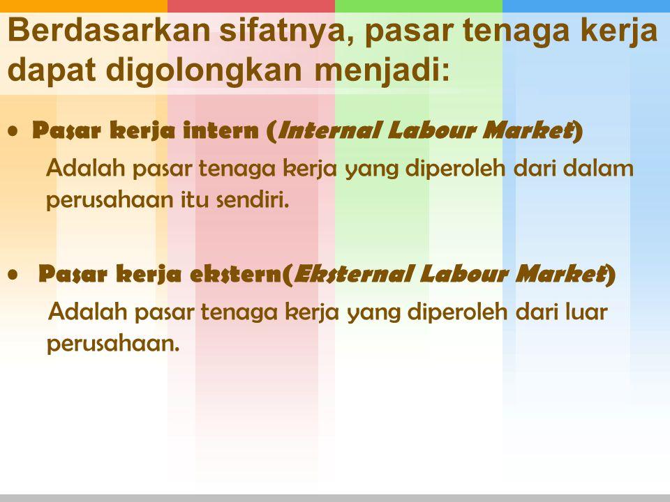 Berdasarkan sifatnya, pasar tenaga kerja dapat digolongkan menjadi: Pasar kerja intern (Internal Labour Market) Adalah pasar tenaga kerja yang diperol