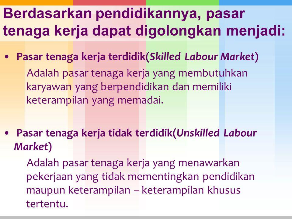 Berdasarkan pendidikannya, pasar tenaga kerja dapat digolongkan menjadi: Pasar tenaga kerja terdidik(Skilled Labour Market) Adalah pasar tenaga kerja