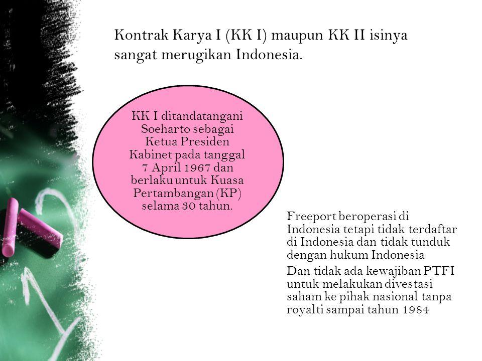 Kontrak Karya I (KK I) maupun KK II isinya sangat merugikan Indonesia. KK I ditandatangani Soeharto sebagai Ketua Presiden Kabinet pada tanggal 7 Apri