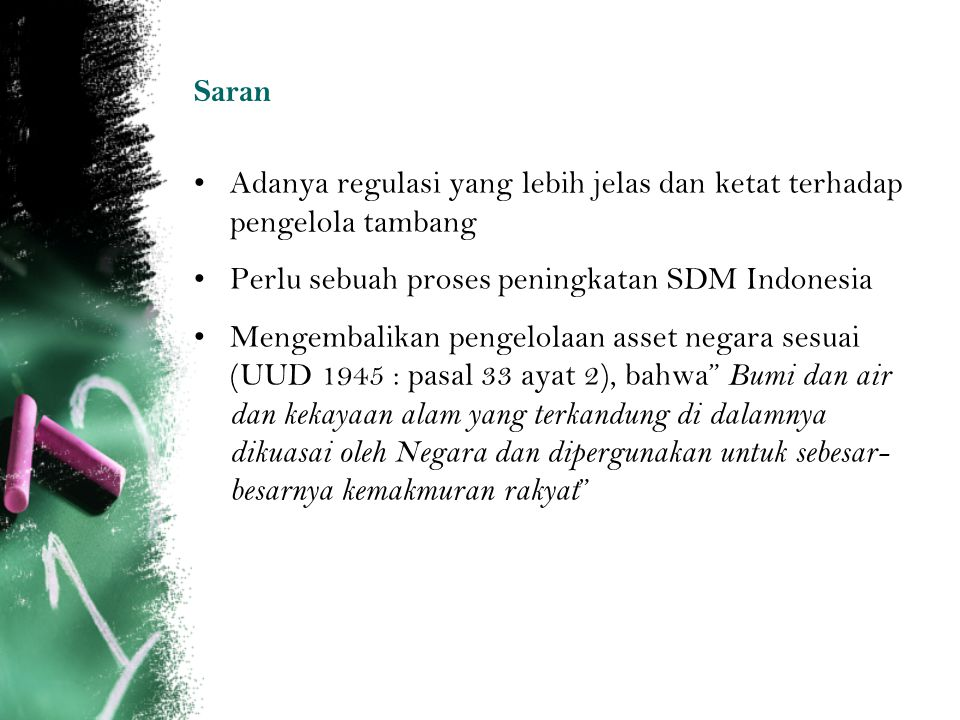 Saran Adanya regulasi yang lebih jelas dan ketat terhadap pengelola tambang Perlu sebuah proses peningkatan SDM Indonesia Mengembalikan pengelolaan as