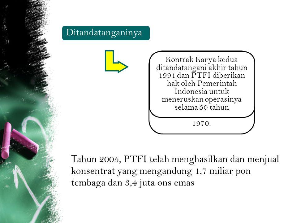 T ahun 2005, PTFI telah menghasilkan dan menjual konsentrat yang mengandung 1,7 miliar pon tembaga dan 3,4 juta ons emas Ditandatanganinya Kontrak Kar