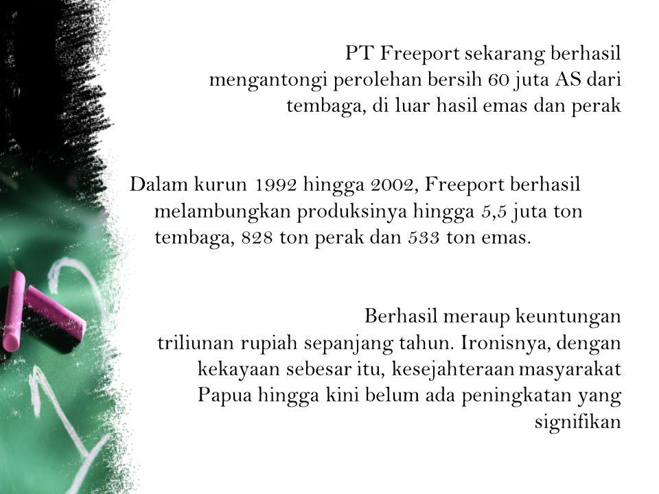 PT Freeport sekarang berhasil mengantongi perolehan bersih 60 juta AS dari tembaga, di luar hasil emas dan perak Dalam kurun 1992 hingga 2002, Freepor