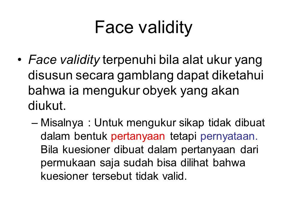 Face validity Face validity terpenuhi bila alat ukur yang disusun secara gamblang dapat diketahui bahwa ia mengukur obyek yang akan diukut. –Misalnya