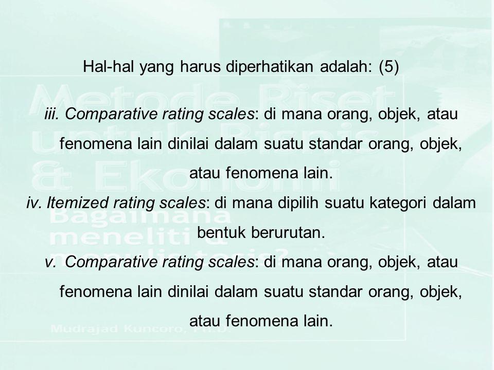 iii.Comparative rating scales: di mana orang, objek, atau fenomena lain dinilai dalam suatu standar orang, objek, atau fenomena lain. iv.Itemized rati