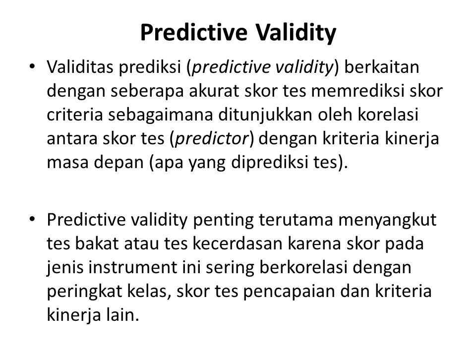 Predictive Validity Validitas prediksi (predictive validity) berkaitan dengan seberapa akurat skor tes memrediksi skor criteria sebagaimana ditunjukkan oleh korelasi antara skor tes (predictor) dengan kriteria kinerja masa depan (apa yang diprediksi tes).
