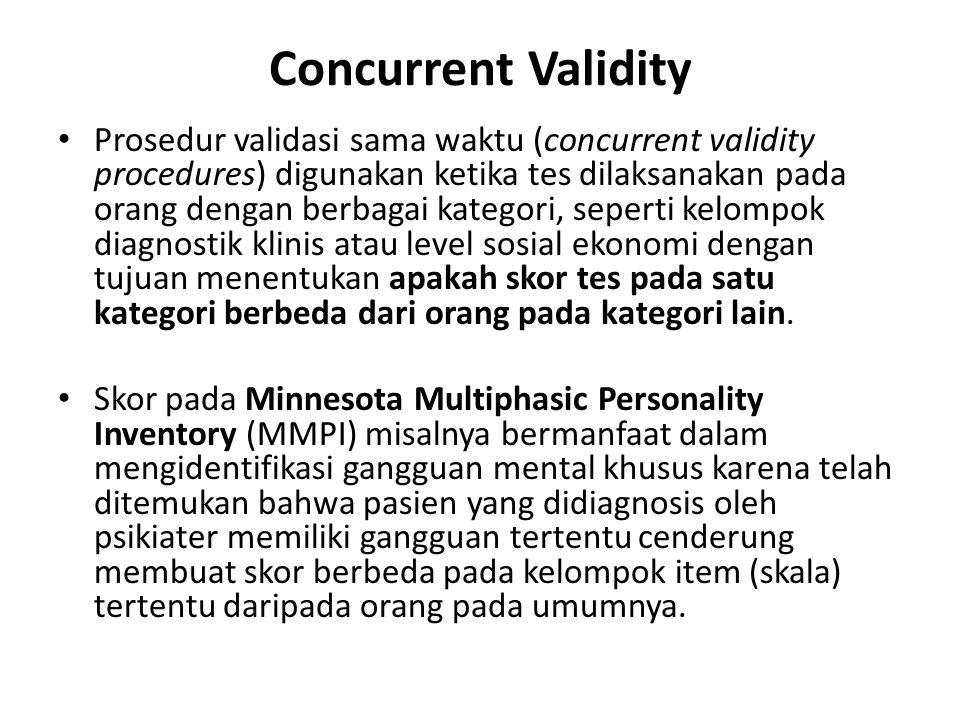 Concurrent Validity Prosedur validasi sama waktu (concurrent validity procedures) digunakan ketika tes dilaksanakan pada orang dengan berbagai kategori, seperti kelompok diagnostik klinis atau level sosial ekonomi dengan tujuan menentukan apakah skor tes pada satu kategori berbeda dari orang pada kategori lain.