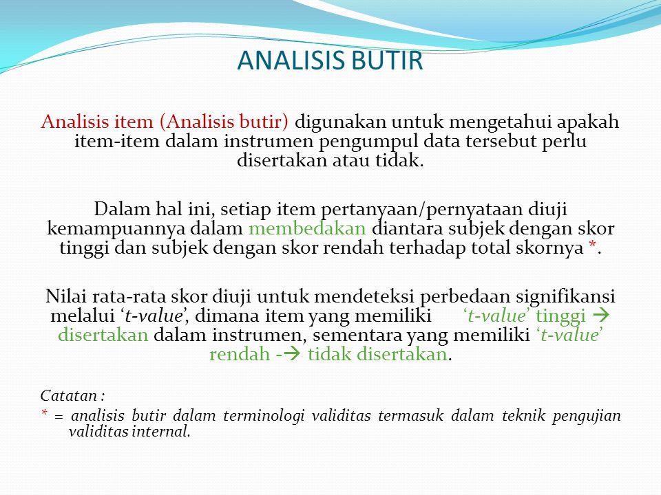 ANALISIS BUTIR Analisis item (Analisis butir) digunakan untuk mengetahui apakah item-item dalam instrumen pengumpul data tersebut perlu disertakan ata