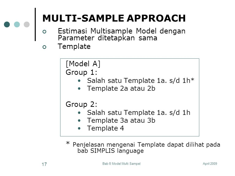 April 2009Bab 8 Model Multi Sampel 17 MULTI-SAMPLE APPROACH Estimasi Multisample Model dengan Parameter ditetapkan sama Template [Model A] Group 1: Sa