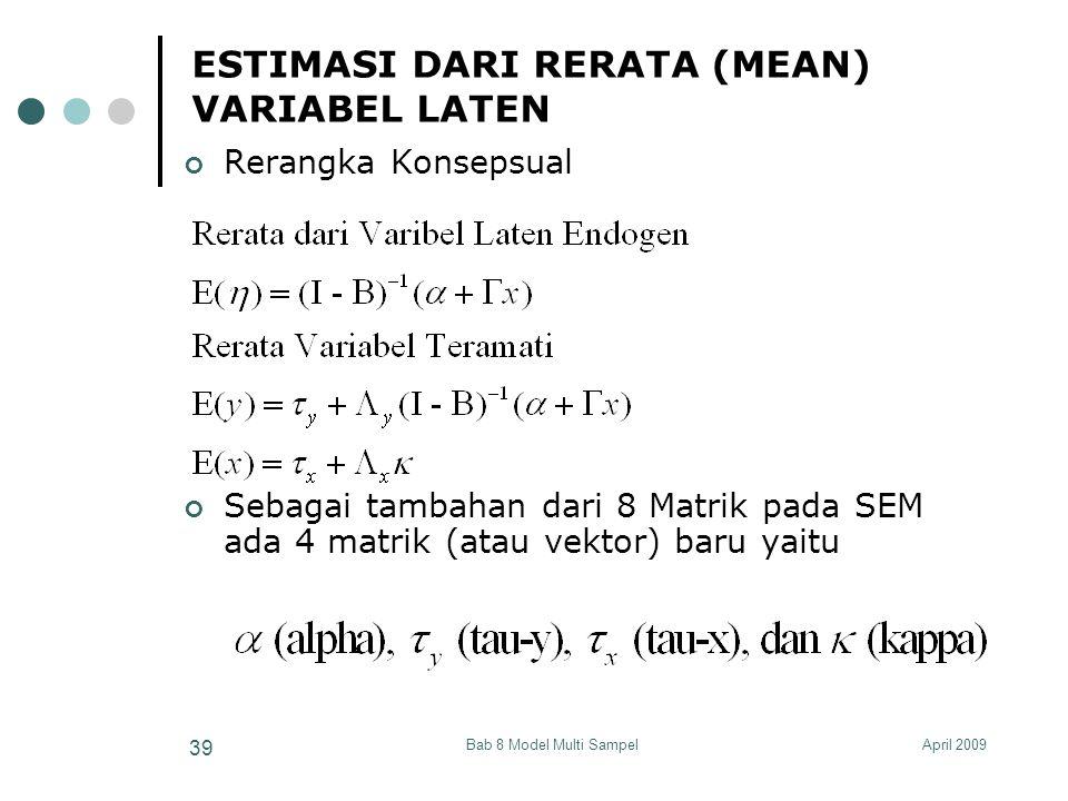 April 2009Bab 8 Model Multi Sampel 39 ESTIMASI DARI RERATA (MEAN) VARIABEL LATEN Rerangka Konsepsual Sebagai tambahan dari 8 Matrik pada SEM ada 4 matrik (atau vektor) baru yaitu