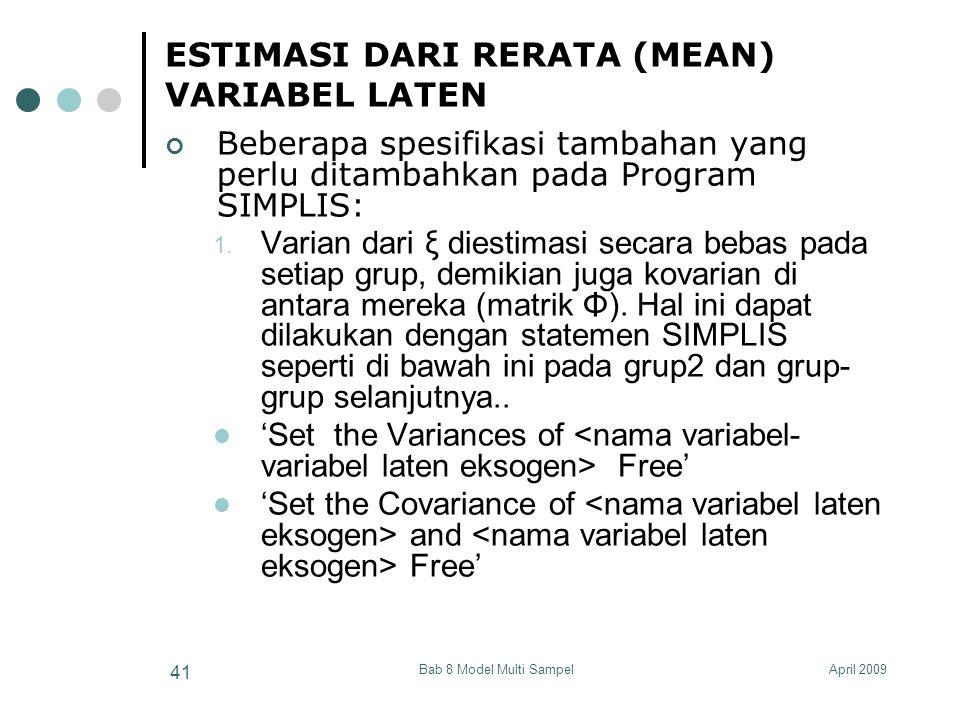 April 2009Bab 8 Model Multi Sampel 41 ESTIMASI DARI RERATA (MEAN) VARIABEL LATEN Beberapa spesifikasi tambahan yang perlu ditambahkan pada Program SIMPLIS: 1.