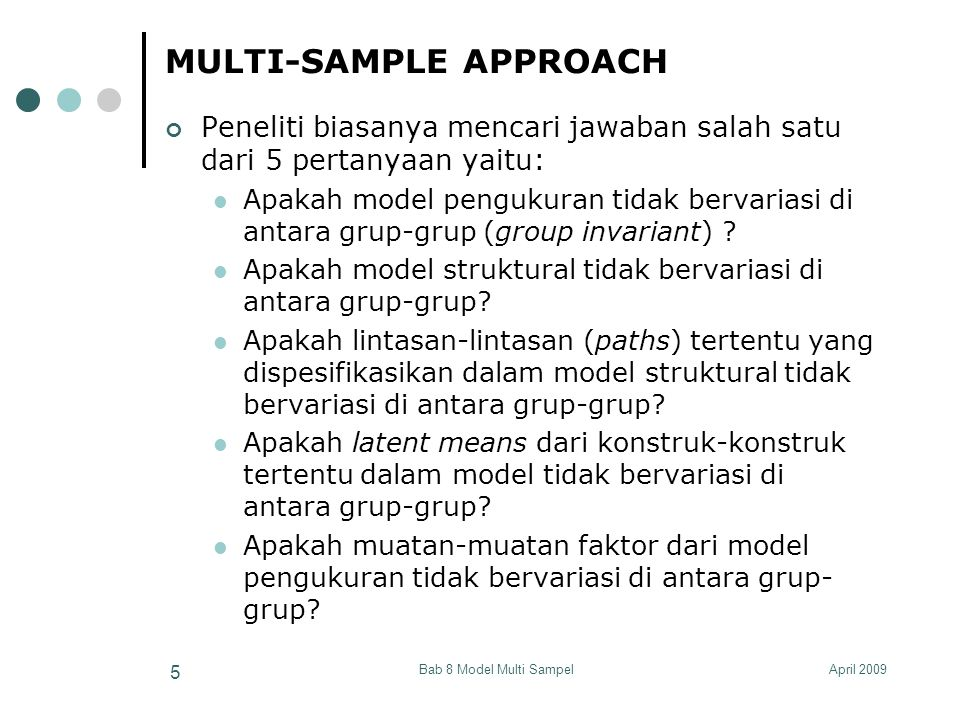 April 2009Bab 8 Model Multi Sampel 76 CONTOH PENYEDERHANAAN MODEL Model dari Lubis (2007)  Penyederhanaan model dan model interaksi CEO 1 CEO 6 MPC 1 MPC 4 COMPANY CULTURE NEW PRODUCT DEVELOPMENT TEAM ROLE OF SUPPLIER N P D PERFORMANCE Product Performance Process Performance CEO Commitment Management Policy PRF 1 PRF 2 PDF 1 PDF 2 H1H1 H3H3 H2H2 ISH 1 RES 1 Information Sharing Resources Sharing Knowledge Transfer Product & Process Technology KWT 1 PPT 1 ISH 3 RES 2 KWT 2 PPT 4 H4H4 Effective Communication ECM 1 ECM 2 Good Coordination Timely Conflict Resolution Creative Problem Solving Effective Decision Implementation GCO 1 GCO 2 TCR 1 TCR 2 CPS 1 CPS 2 EDI 1 EDI 2