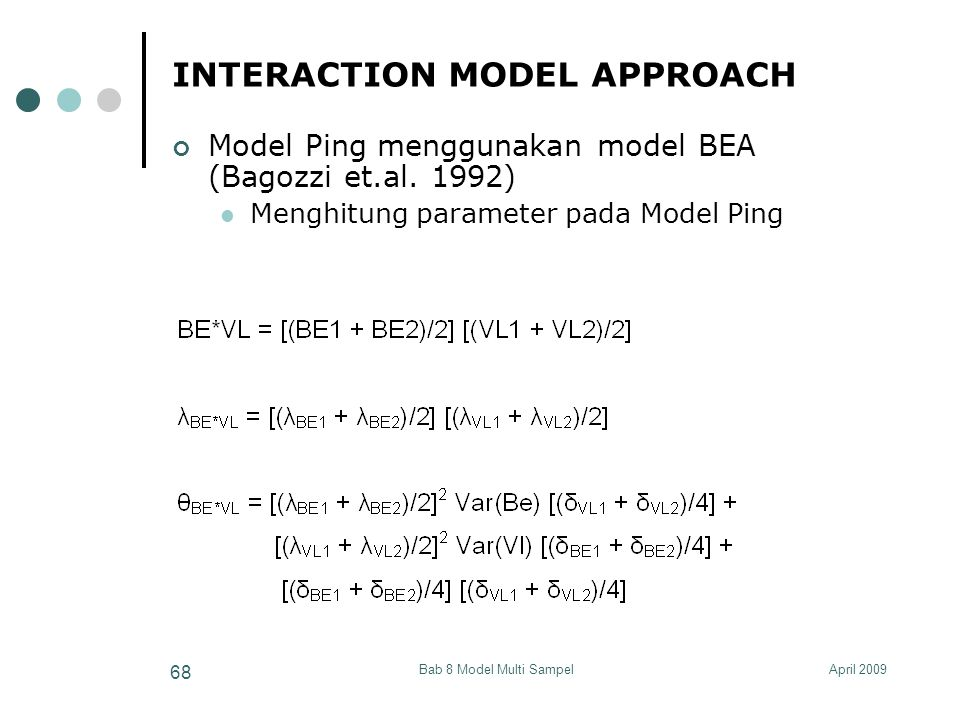 April 2009Bab 8 Model Multi Sampel 68 INTERACTION MODEL APPROACH Model Ping menggunakan model BEA (Bagozzi et.al. 1992) Menghitung parameter pada Mode