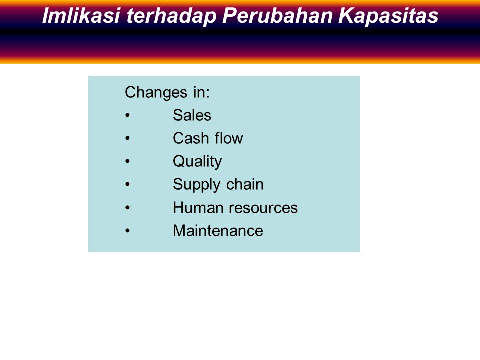 Implications of Capacity Changes Changes in: Sales Cash flow Quality Supply chain Human resources Maintenance Imlikasi terhadap Perubahan Kapasitas