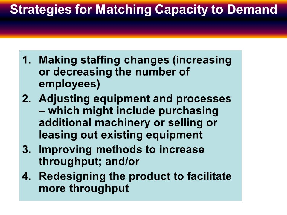Strategies for Matching Capacity to Demand 1.Making staffing changes (increasing or decreasing the number of employees) 2.Adjusting equipment and processes – which might include purchasing additional machinery or selling or leasing out existing equipment 3.Improving methods to increase throughput; and/or 4.Redesigning the product to facilitate more throughput Strategies for Matching Capacity to Demand