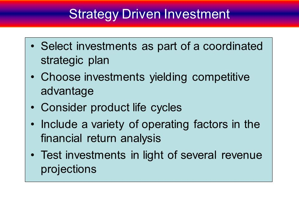 Strategy Driven Investment Select investments as part of a coordinated strategic plan Choose investments yielding competitive advantage Consider product life cycles Include a variety of operating factors in the financial return analysis Test investments in light of several revenue projections