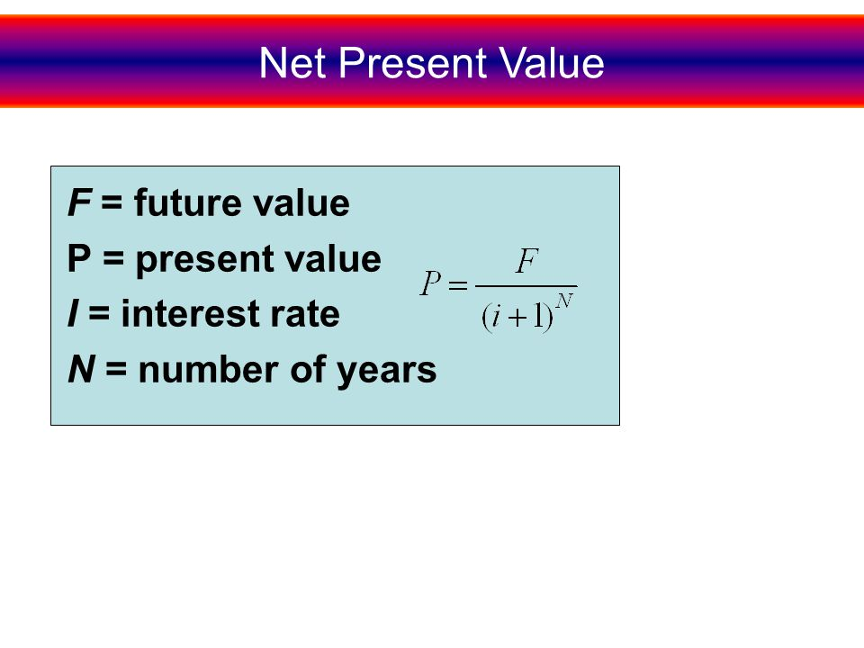 Net Present Value F = future value P = present value I = interest rate N = number of years