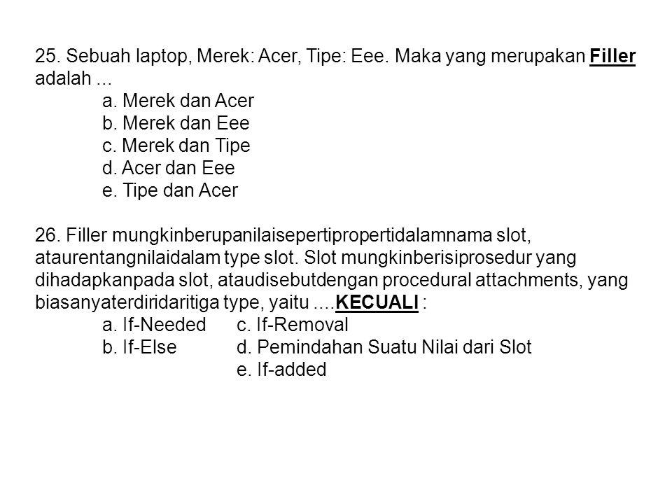 25. Sebuah laptop, Merek: Acer, Tipe: Eee. Maka yang merupakan Filler adalah... a. Merek dan Acer b. Merek dan Eee c. Merek dan Tipe d. Acer dan Eee e