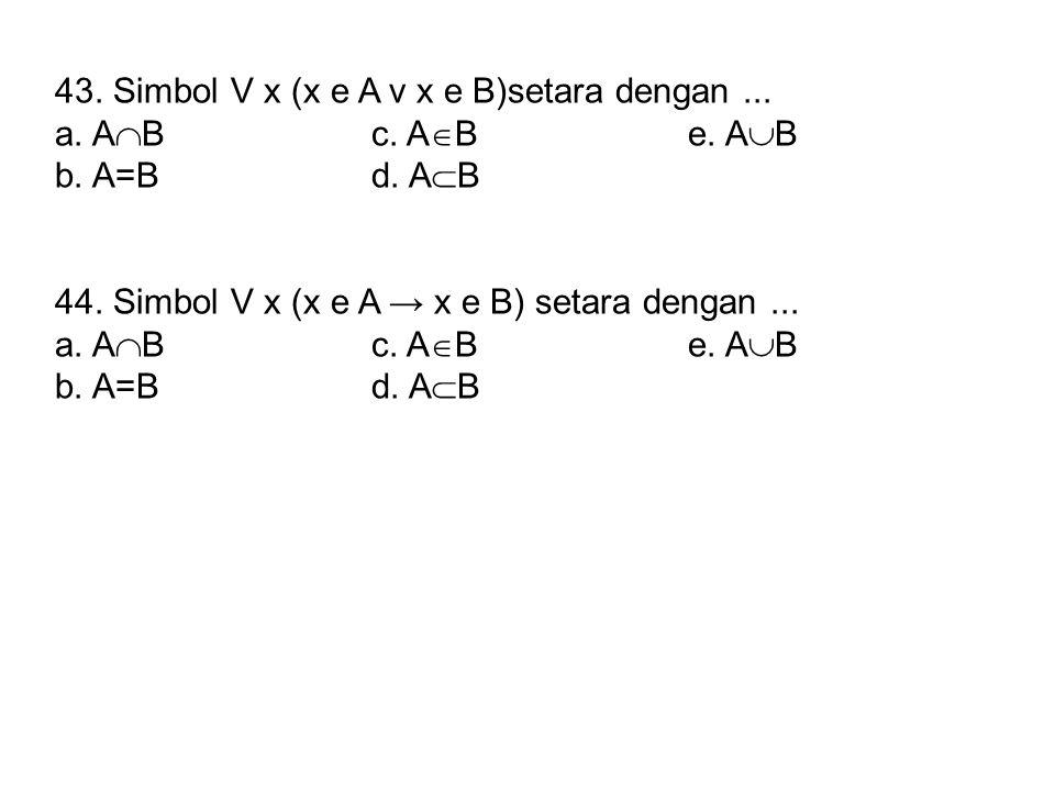 43. Simbol V x (x e A v x e B)setara dengan... a. A  Bc. A  Be. A  B b. A=Bd. A  B 44. Simbol V x (x e A → x e B) setara dengan... a. A  Bc. A 