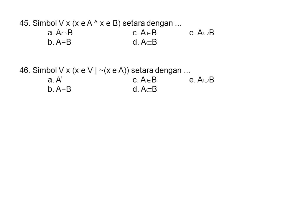 45. Simbol V x (x e A ^ x e B) setara dengan... a. A  Bc. A  Be. A  B b. A=Bd. A  B 46. Simbol V x (x e V | ~(x e A)) setara dengan... a. A'c. A 