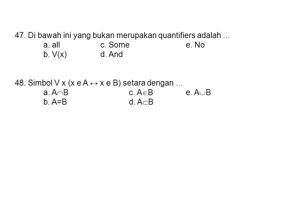 47. Di bawah ini yang bukan merupakan quantifiers adalah... a. allc. Somee. No b. V(x)d. And 48. Simbol V x (x e A ↔ x e B) setara dengan... a. A  Bc