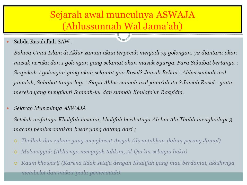 Sejarah awal munculnya ASWAJA (Ahlussunnah Wal Jama'ah) Sabda Rasulullah SAW : Bahwa Umat Islam di Akhir zaman akan terpecah menjadi 73 golongan.
