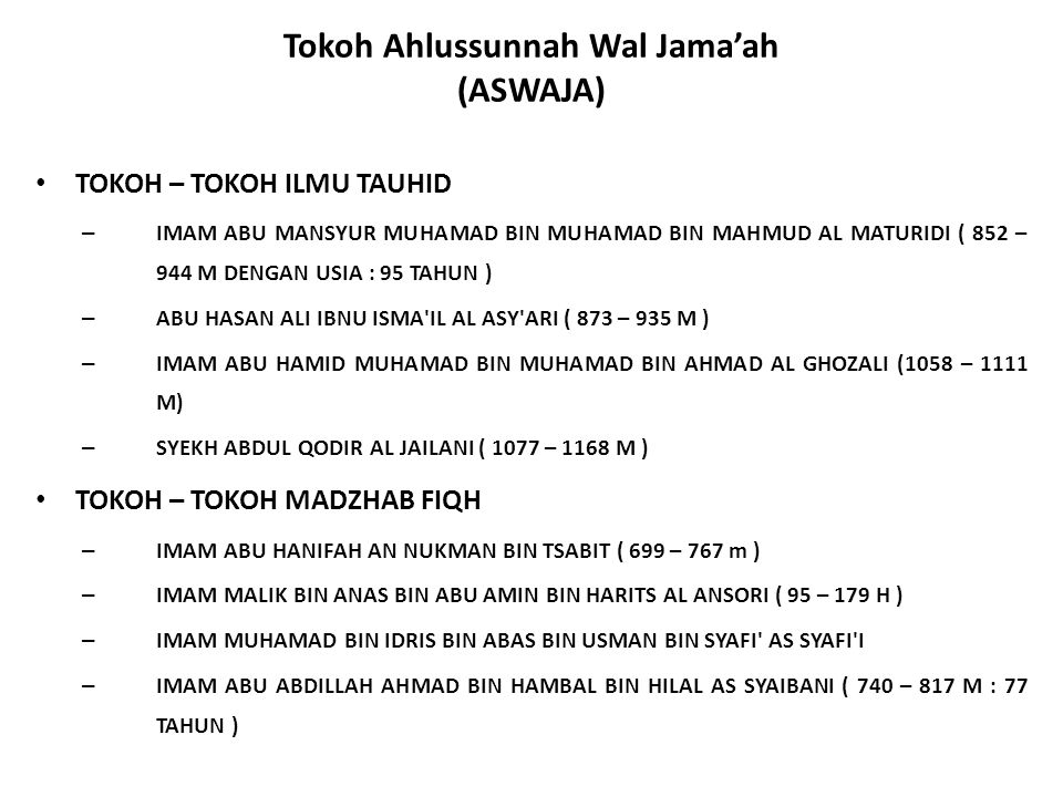 Tokoh Ahlussunnah Wal Jama'ah (ASWAJA) TOKOH – TOKOH ILMU TAUHID – IMAM ABU MANSYUR MUHAMAD BIN MUHAMAD BIN MAHMUD AL MATURIDI ( 852 – 944 M DENGAN USIA : 95 TAHUN ) – ABU HASAN ALI IBNU ISMA IL AL ASY ARI ( 873 – 935 M ) – IMAM ABU HAMID MUHAMAD BIN MUHAMAD BIN AHMAD AL GHOZALI (1058 – 1111 M) – SYEKH ABDUL QODIR AL JAILANI ( 1077 – 1168 M ) TOKOH – TOKOH MADZHAB FIQH – IMAM ABU HANIFAH AN NUKMAN BIN TSABIT ( 699 – 767 m ) – IMAM MALIK BIN ANAS BIN ABU AMIN BIN HARITS AL ANSORI ( 95 – 179 H ) – IMAM MUHAMAD BIN IDRIS BIN ABAS BIN USMAN BIN SYAFI AS SYAFI I – IMAM ABU ABDILLAH AHMAD BIN HAMBAL BIN HILAL AS SYAIBANI ( 740 – 817 M : 77 TAHUN )