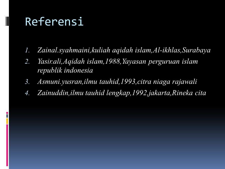 Referensi 1. Zainal.syahmaini,kuliah aqidah islam,Al-ikhlas,Surabaya 2. Yasir.ali,Aqidah islam,1988,Yayasan perguruan islam republik indonesia 3. Asmu