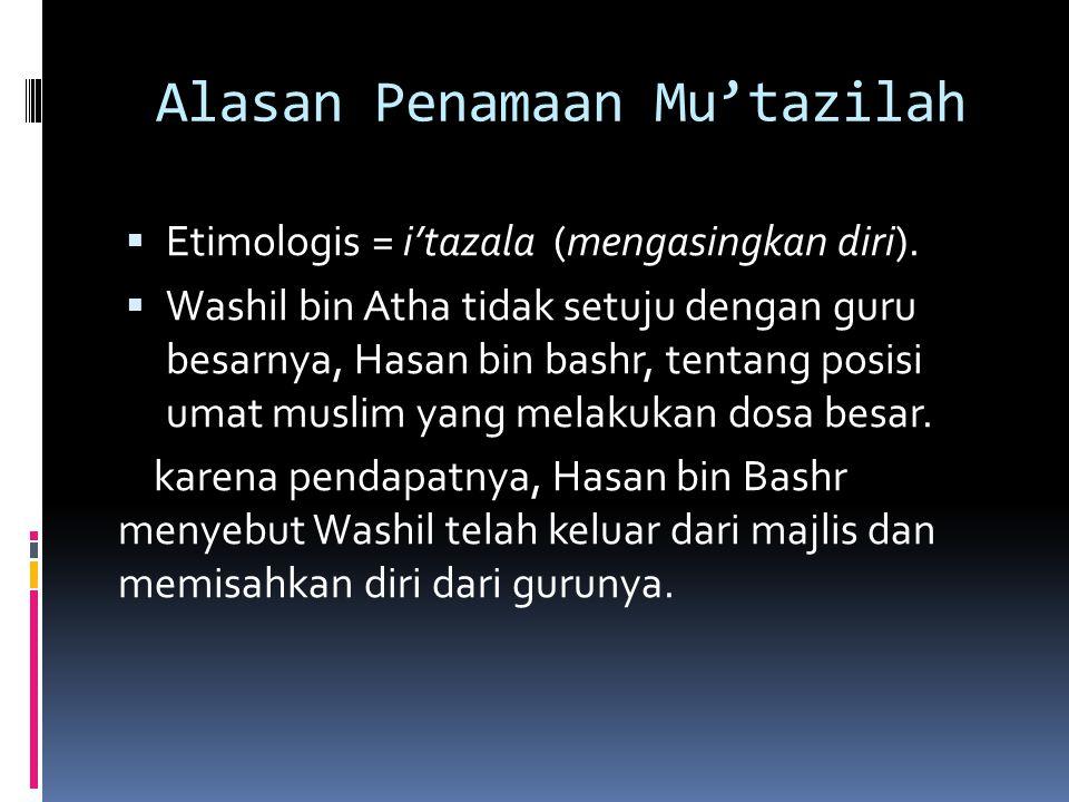 Alasan Penamaan Mu'tazilah  Etimologis = i'tazala (mengasingkan diri).  Washil bin Atha tidak setuju dengan guru besarnya, Hasan bin bashr, tentang