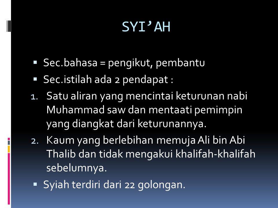 SYI'AH  Sec.bahasa = pengikut, pembantu  Sec.istilah ada 2 pendapat : 1. Satu aliran yang mencintai keturunan nabi Muhammad saw dan mentaati pemimpi