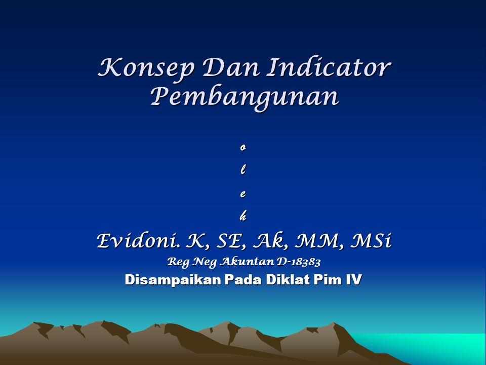 Konsep Dan Indicator Pembangunan oleh Evidoni. K, SE, Ak, MM, MSi Reg Neg Akuntan D-18383 Disampaikan Pada Diklat Pim IV