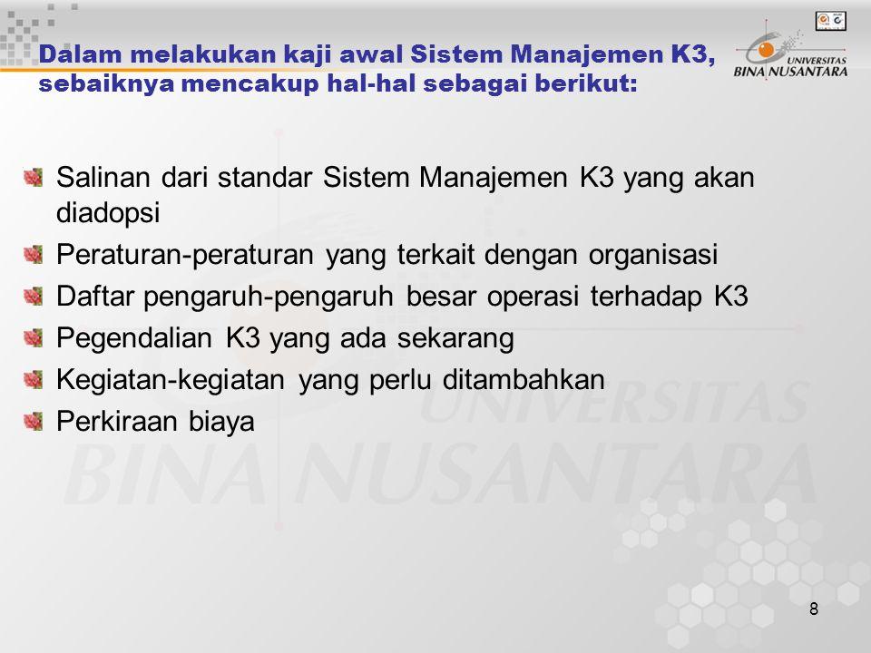8 Dalam melakukan kaji awal Sistem Manajemen K3, sebaiknya mencakup hal-hal sebagai berikut: Salinan dari standar Sistem Manajemen K3 yang akan diadopsi Peraturan-peraturan yang terkait dengan organisasi Daftar pengaruh-pengaruh besar operasi terhadap K3 Pegendalian K3 yang ada sekarang Kegiatan-kegiatan yang perlu ditambahkan Perkiraan biaya
