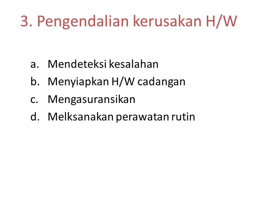 3. Pengendalian kerusakan H/W a.Mendeteksi kesalahan b.Menyiapkan H/W cadangan c.Mengasuransikan d.Melksanakan perawatan rutin