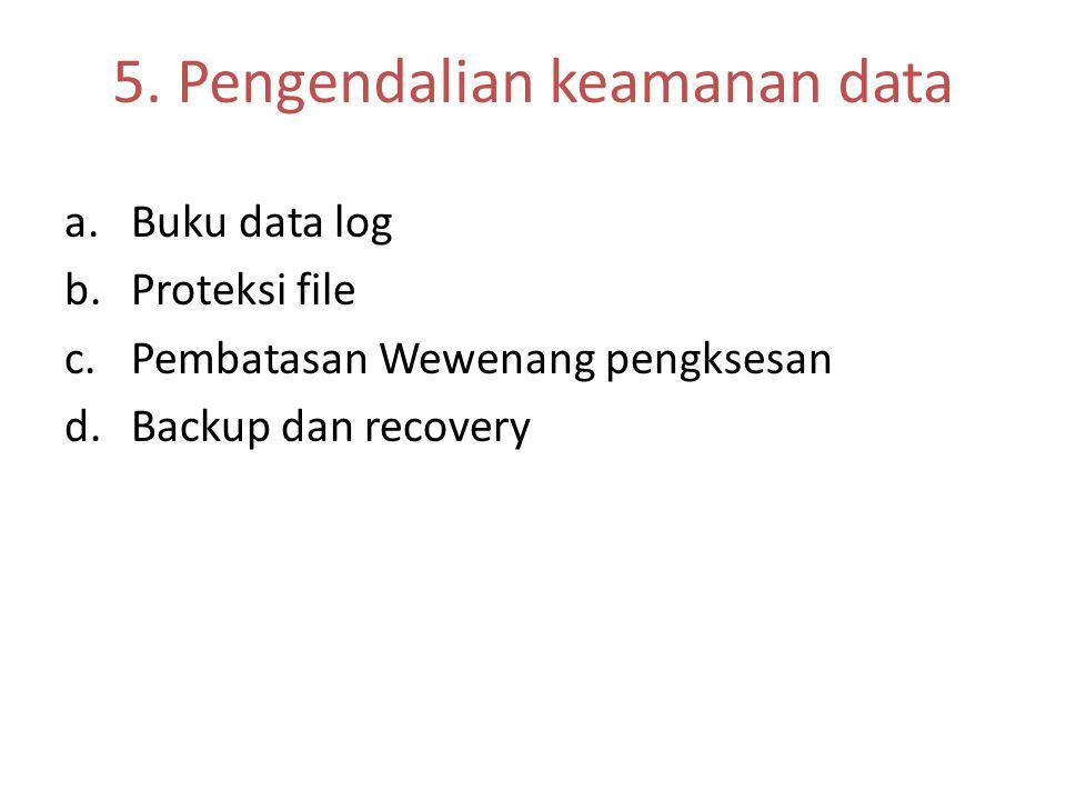 5. Pengendalian keamanan data a.Buku data log b.Proteksi file c.Pembatasan Wewenang pengksesan d.Backup dan recovery