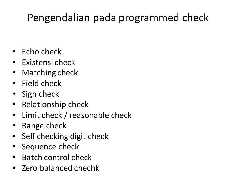 Pengendalian pada programmed check Echo check Existensi check Matching check Field check Sign check Relationship check Limit check / reasonable check