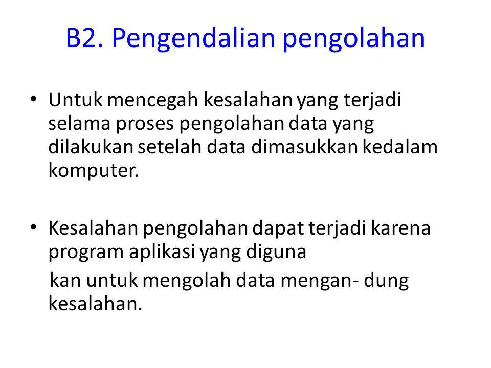 B2. Pengendalian pengolahan Untuk mencegah kesalahan yang terjadi selama proses pengolahan data yang dilakukan setelah data dimasukkan kedalam kompute