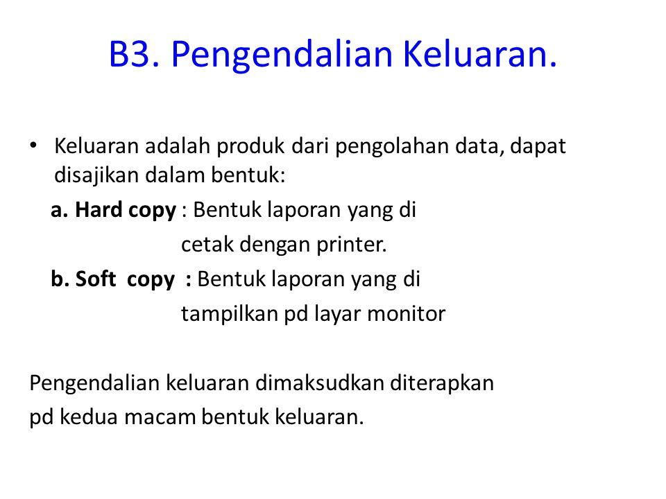 B3. Pengendalian Keluaran. Keluaran adalah produk dari pengolahan data, dapat disajikan dalam bentuk: a. Hard copy : Bentuk laporan yang di cetak deng
