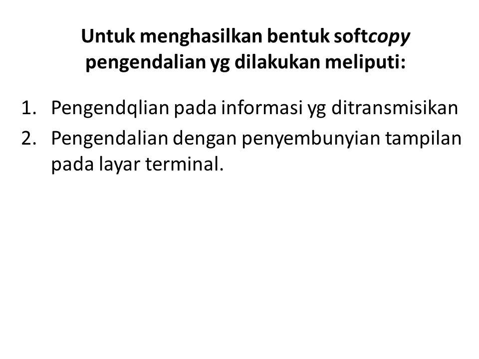 Untuk menghasilkan bentuk softcopy pengendalian yg dilakukan meliputi: 1.Pengendqlian pada informasi yg ditransmisikan 2.Pengendalian dengan penyembun