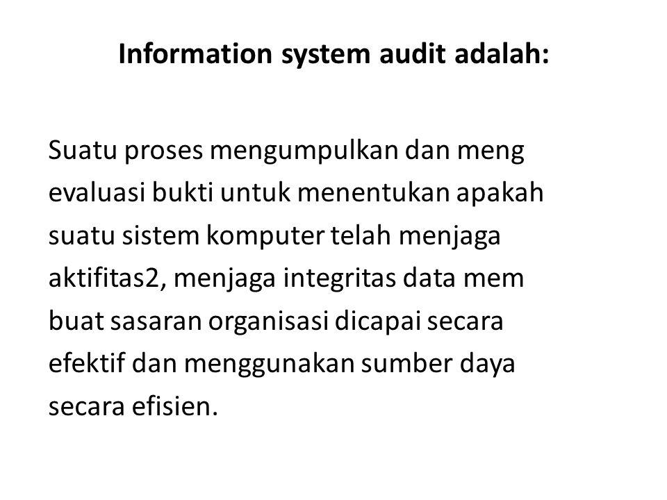 Information system audit adalah: Suatu proses mengumpulkan dan meng evaluasi bukti untuk menentukan apakah suatu sistem komputer telah menjaga aktifit