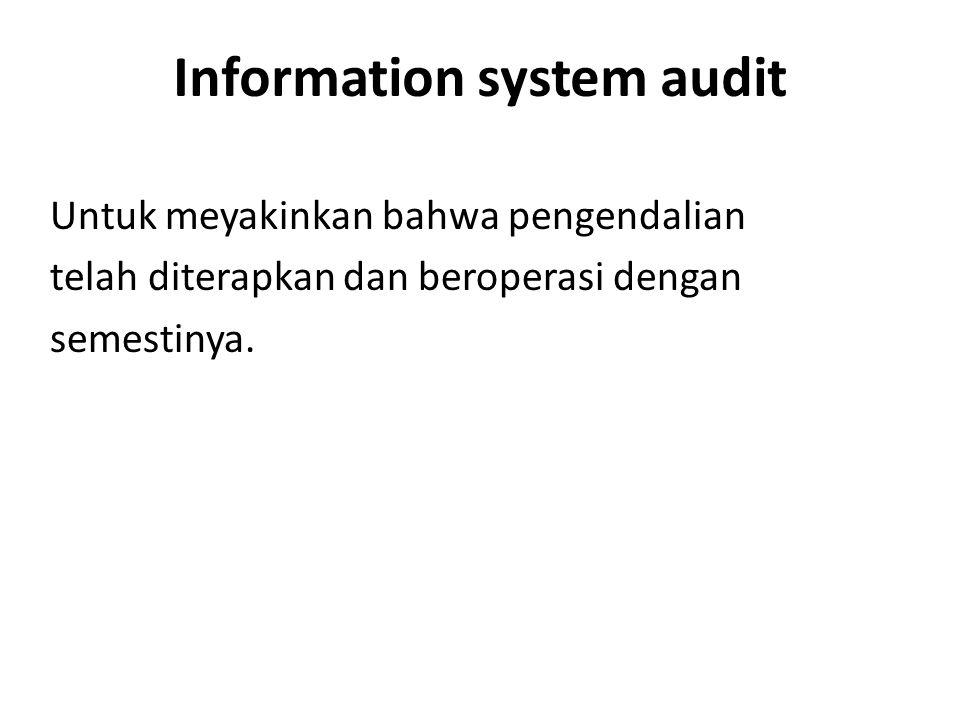 Information system audit Untuk meyakinkan bahwa pengendalian telah diterapkan dan beroperasi dengan semestinya.