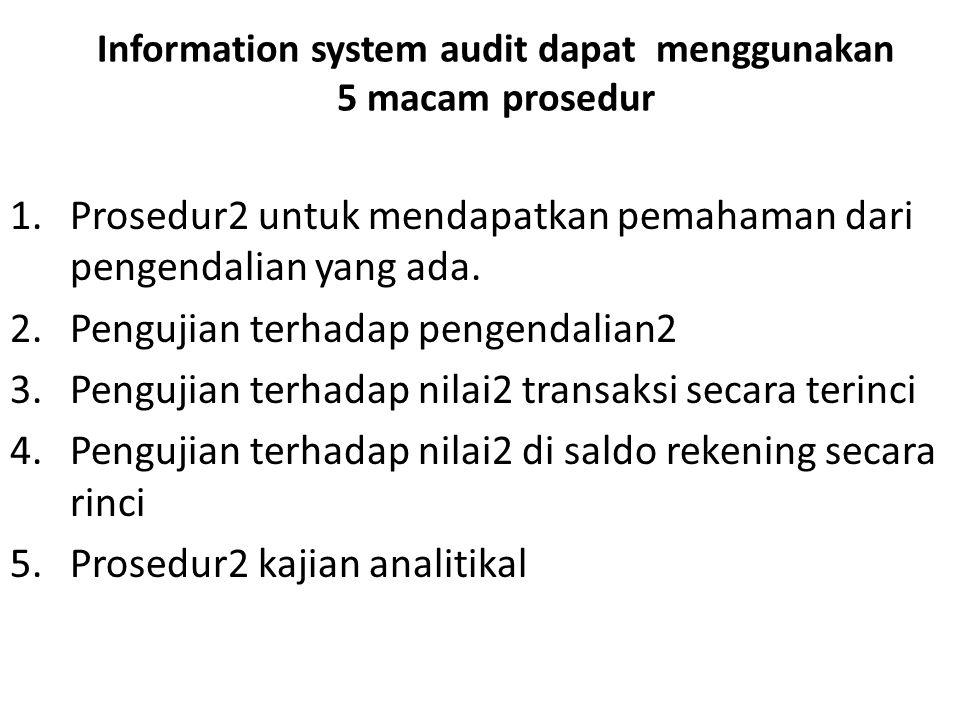 Information system audit dapat menggunakan 5 macam prosedur 1.Prosedur2 untuk mendapatkan pemahaman dari pengendalian yang ada. 2.Pengujian terhadap p