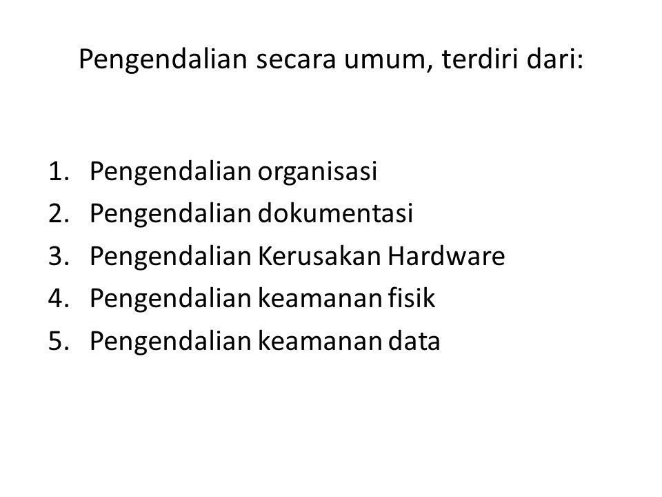 Pengendalian secara umum, terdiri dari: 1.Pengendalian organisasi 2.Pengendalian dokumentasi 3.Pengendalian Kerusakan Hardware 4.Pengendalian keamanan