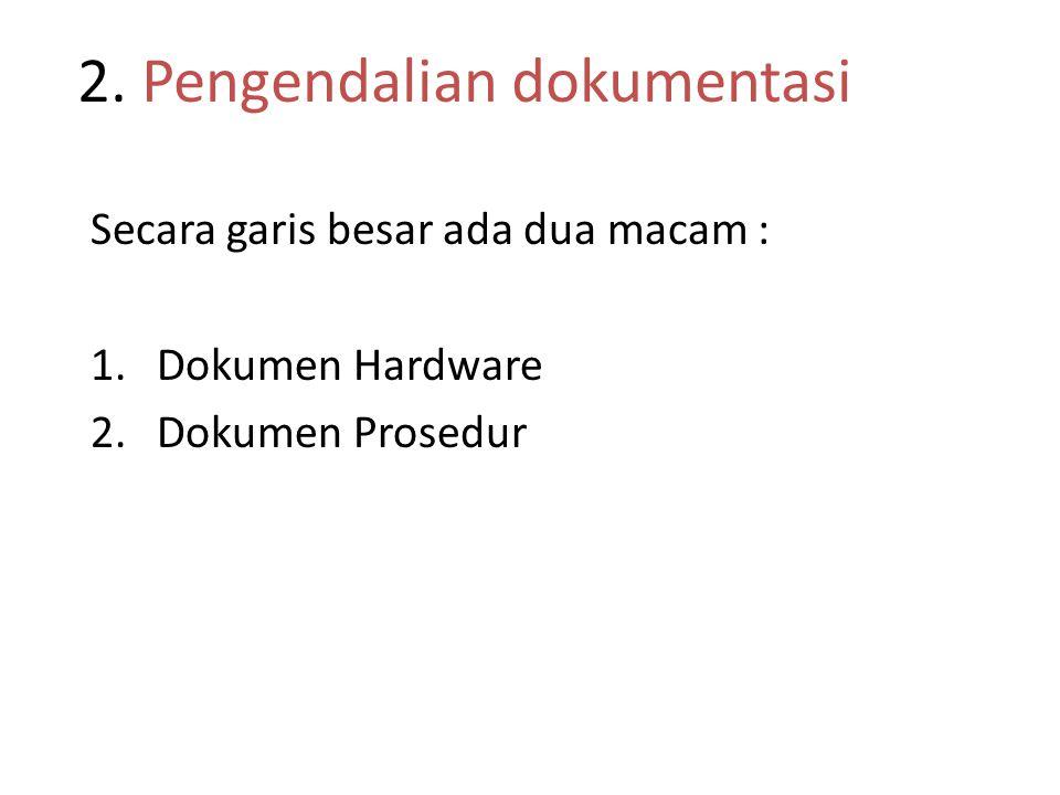 2. Pengendalian dokumentasi Secara garis besar ada dua macam : 1.Dokumen Hardware 2.Dokumen Prosedur